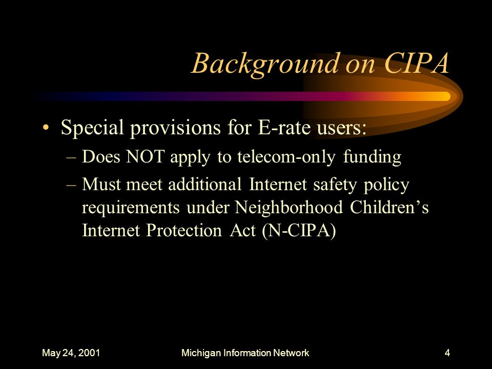 May 24, 2001Michigan Information Network5 Background on CIPA FCC rules went into effect April 20, 2001 Form 486 to be used for CIPA compliance certification for E-rate purposes Timeframe for adoption of Internet Safety Policy (or Acceptable Use Policy) same as for Technology Protection Measures (e.g., filters)