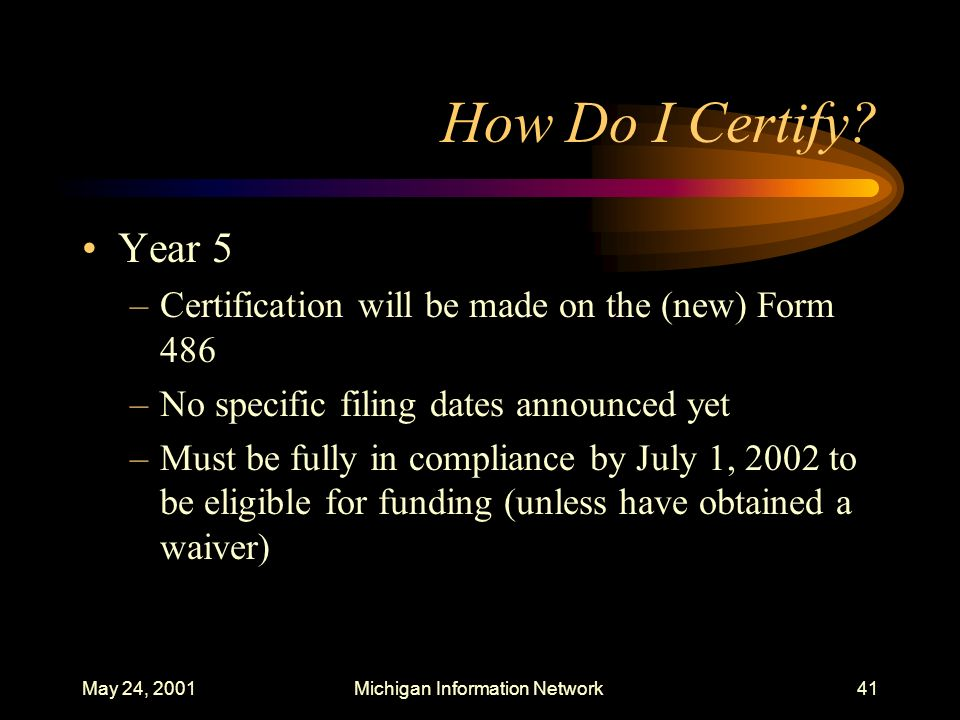 May 24, 2001Michigan Information Network41 How Do I Certify? Year 5 –Certification will be made on the (new) Form 486 –No specific filing dates announ