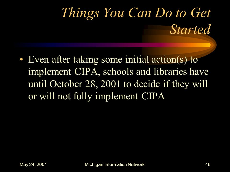 May 24, 2001Michigan Information Network45 Things You Can Do to Get Started Even after taking some initial action(s) to implement CIPA, schools and li