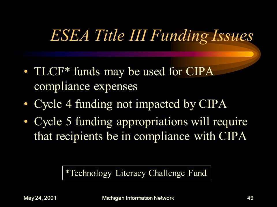 May 24, 2001Michigan Information Network49 ESEA Title III Funding Issues TLCF* funds may be used for CIPA compliance expenses Cycle 4 funding not impa