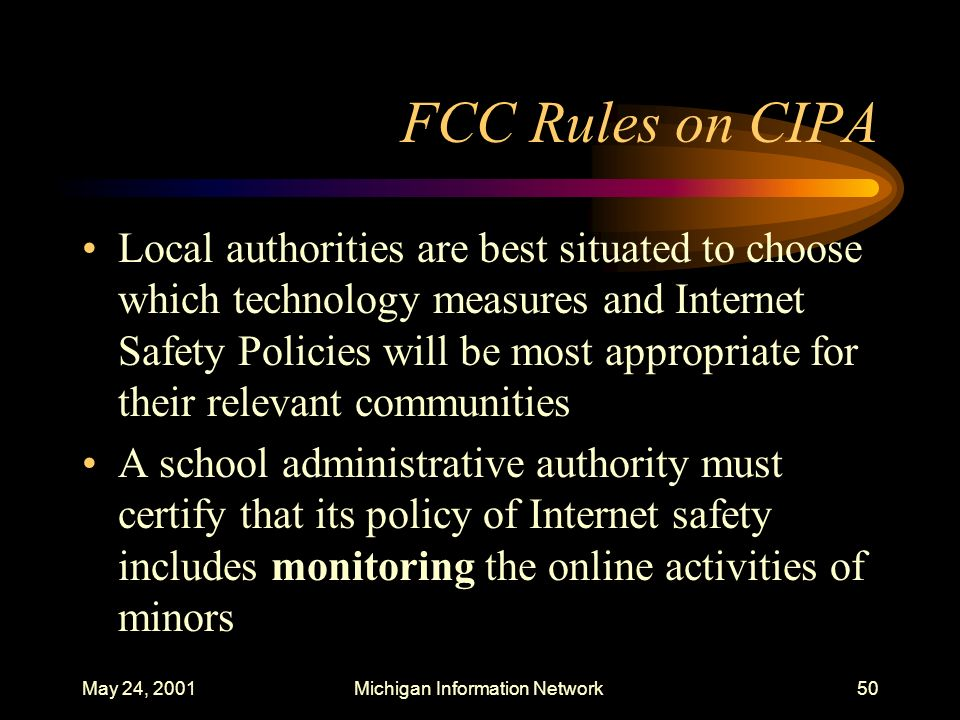 May 24, 2001Michigan Information Network50 FCC Rules on CIPA Local authorities are best situated to choose which technology measures and Internet Safe