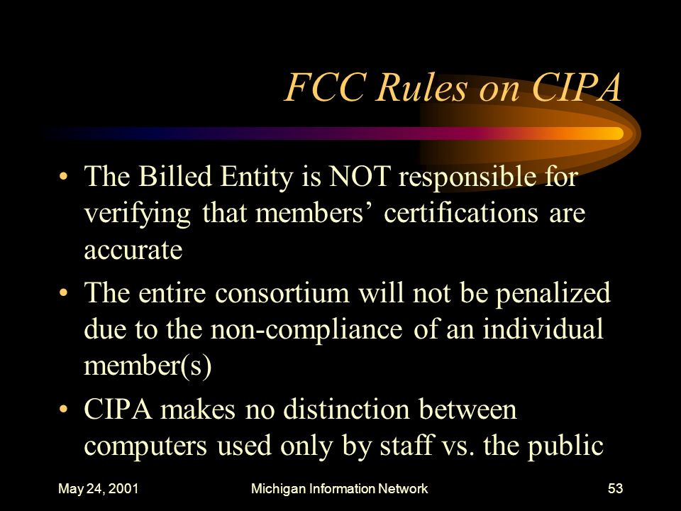 May 24, 2001Michigan Information Network53 FCC Rules on CIPA The Billed Entity is NOT responsible for verifying that members certifications are accura