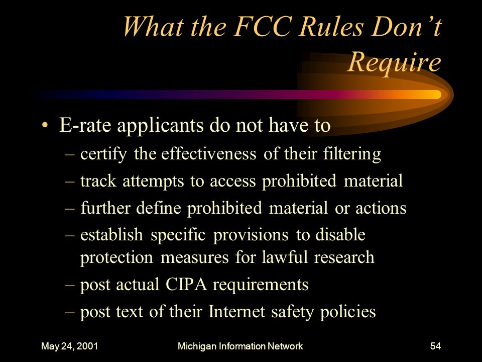 May 24, 2001Michigan Information Network54 What the FCC Rules Dont Require E-rate applicants do not have to –certify the effectiveness of their filter