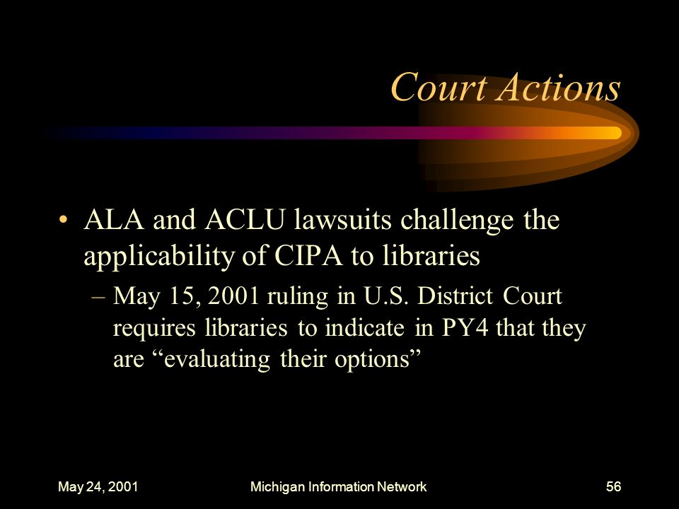 May 24, 2001Michigan Information Network56 Court Actions ALA and ACLU lawsuits challenge the applicability of CIPA to libraries –May 15, 2001 ruling i