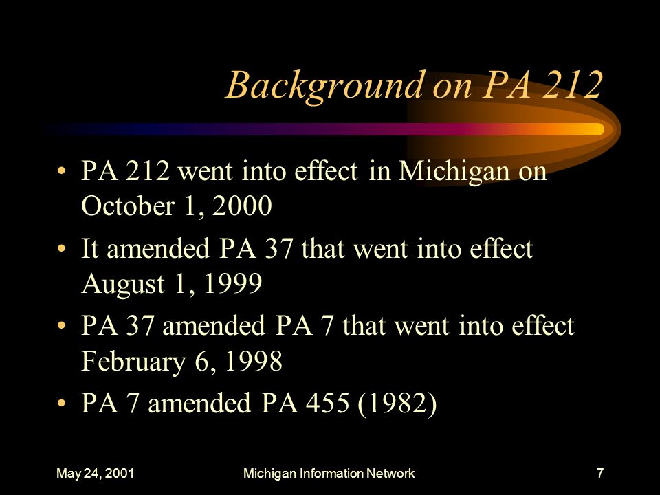 May 24, 2001Michigan Information Network7 Background on PA 212 PA 212 went into effect in Michigan on October 1, 2000 It amended PA 37 that went into