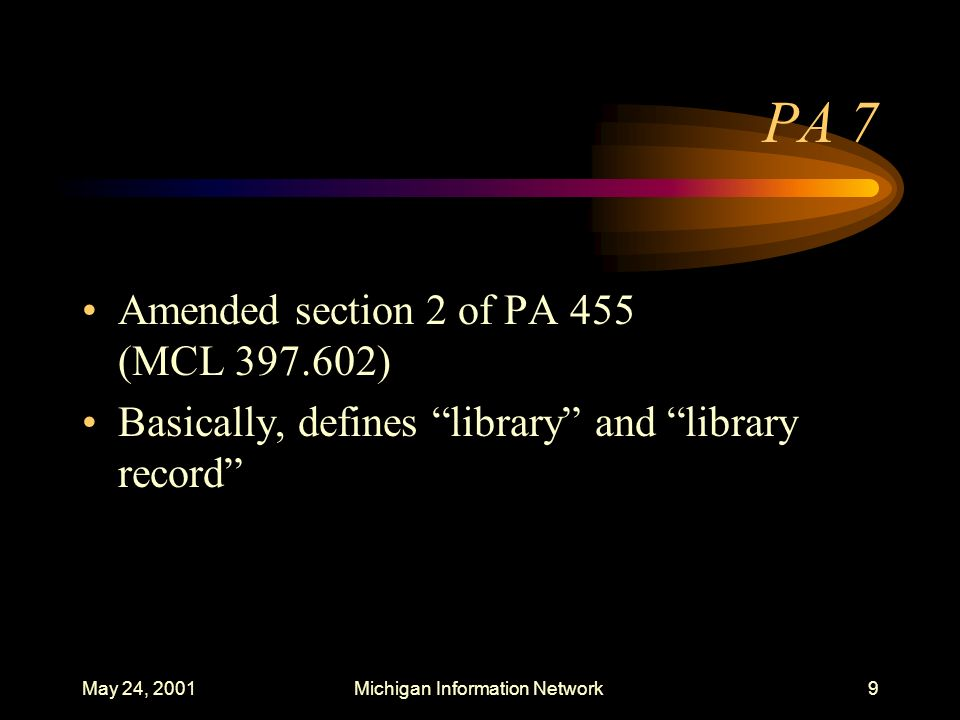 May 24, 2001Michigan Information Network10 PA 37 Amended section 2 of MCL 397.602 as amended by PA 7 which provided definition for the following terms: –computer, computer network, computer program, computer system, device, harmful to minors, Internet, library, library record, minor, obscene, sexually explicit matter, terminal