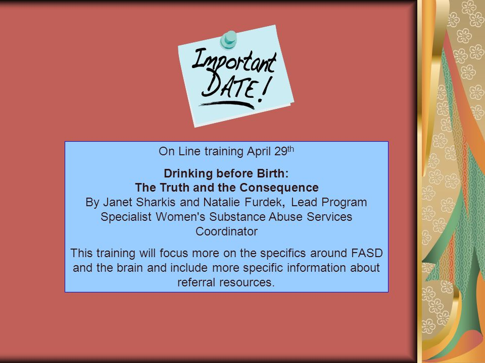 On Line training April 29 th Drinking before Birth: The Truth and the Consequence By Janet Sharkis and Natalie Furdek, Lead Program Specialist Women's