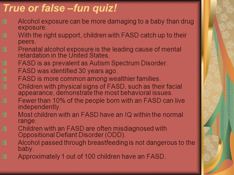 True or false –fun quiz! Alcohol exposure can be more damaging to a baby than drug exposure. With the right support, children with FASD catch up to th