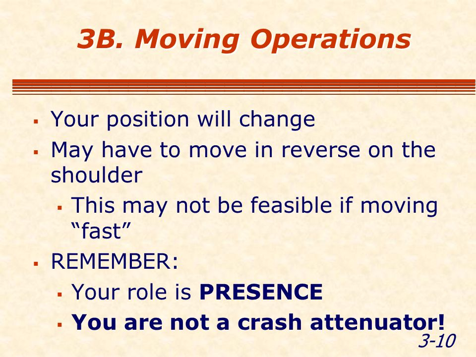 3-10 3B. Moving Operations Your position will change May have to move in reverse on the shoulder This may not be feasible if moving fast REMEMBER: You