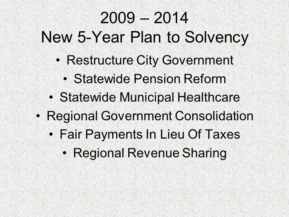 2009 – 2014 New 5-Year Plan to Solvency Restructure City Government Statewide Pension Reform Statewide Municipal Healthcare Regional Government Consolidation Fair Payments In Lieu Of Taxes Regional Revenue Sharing