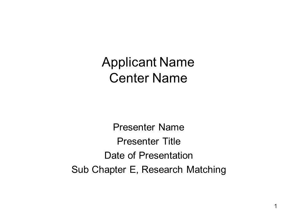 1 Applicant Name Center Name Presenter Name Presenter Title Date of Presentation Sub Chapter E, Research Matching