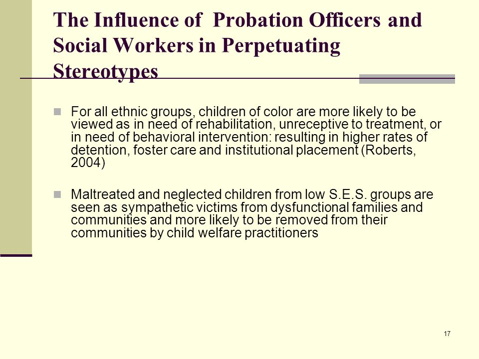 17 The Influence of Probation Officers and Social Workers in Perpetuating Stereotypes For all ethnic groups, children of color are more likely to be v