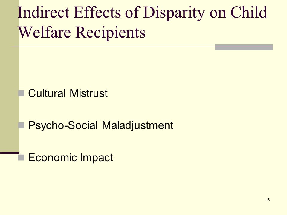 18 Indirect Effects of Disparity on Child Welfare Recipients Cultural Mistrust Psycho-Social Maladjustment Economic Impact