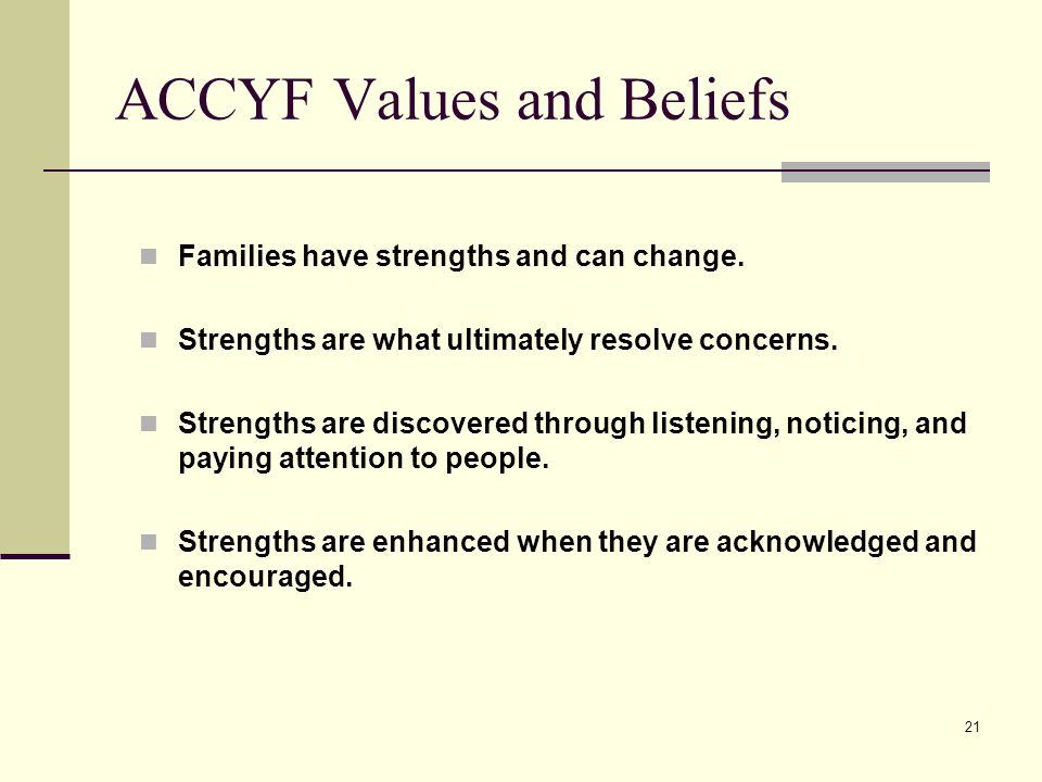 21 Families have strengths and can change. Strengths are what ultimately resolve concerns. Strengths are discovered through listening, noticing, and p
