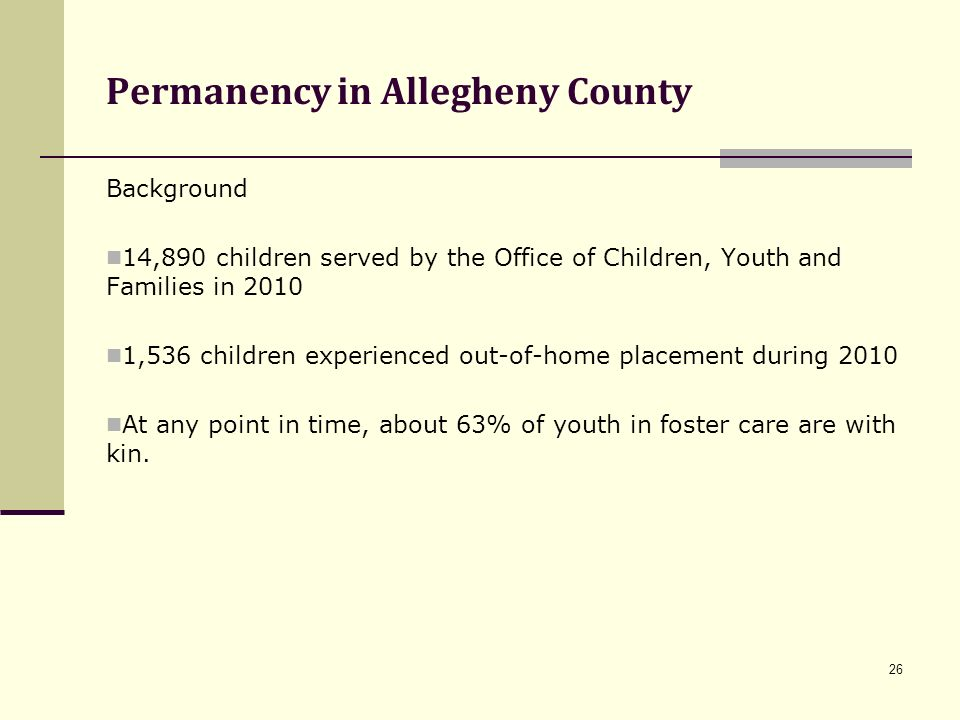 26 Permanency in Allegheny County Background 14,890 children served by the Office of Children, Youth and Families in 2010 1,536 children experienced o