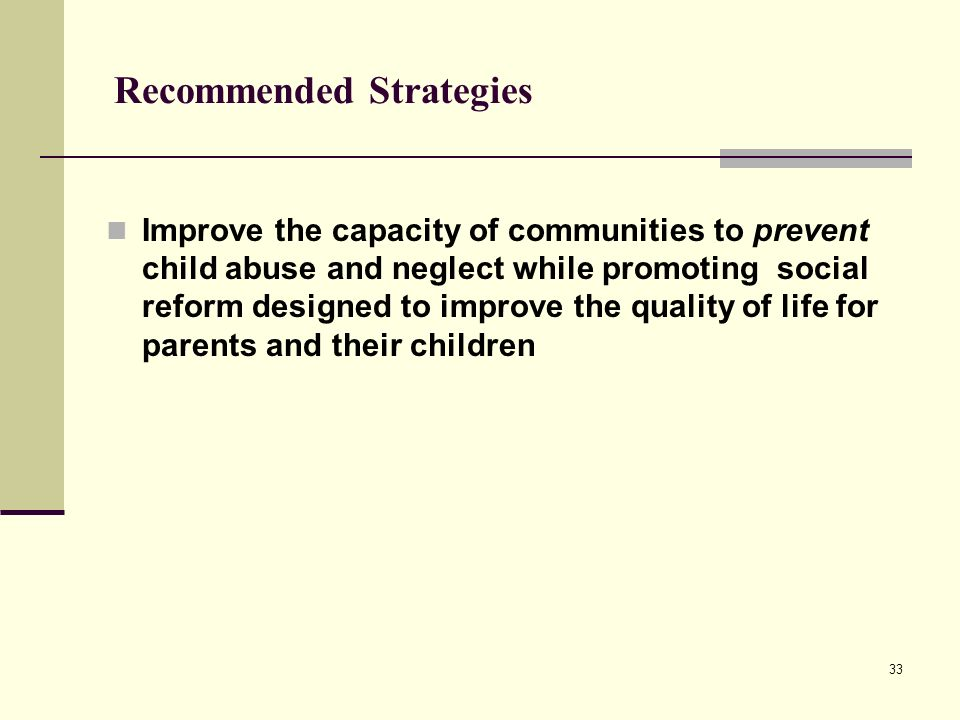 33 Recommended Strategies Improve the capacity of communities to prevent child abuse and neglect while promoting social reform designed to improve the