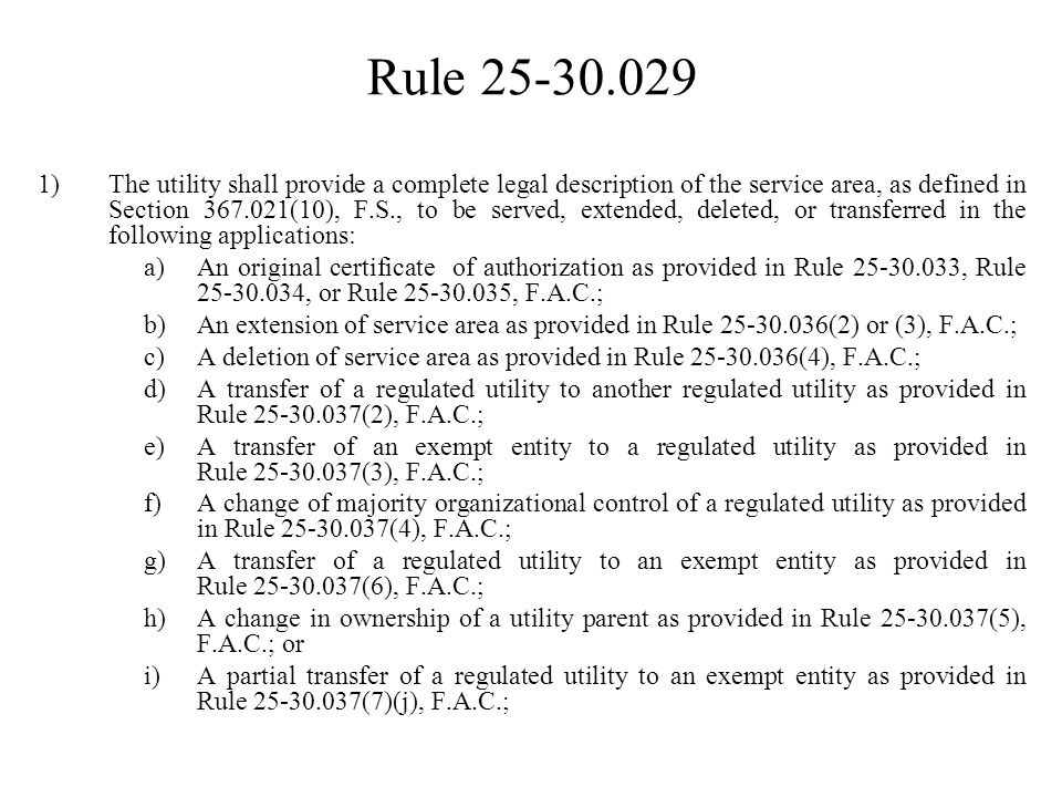 Rule 25-30.029 1)The utility shall provide a complete legal description of the service area, as defined in Section 367.021(10), F.S., to be served, ex