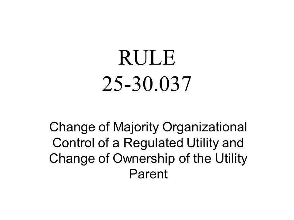 RULE 25-30.037 Change of Majority Organizational Control of a Regulated Utility and Change of Ownership of the Utility Parent
