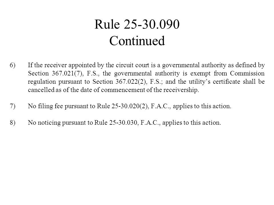 Rule 25-30.090 Continued 6)If the receiver appointed by the circuit court is a governmental authority as defined by Section 367.021(7), F.S., the gove