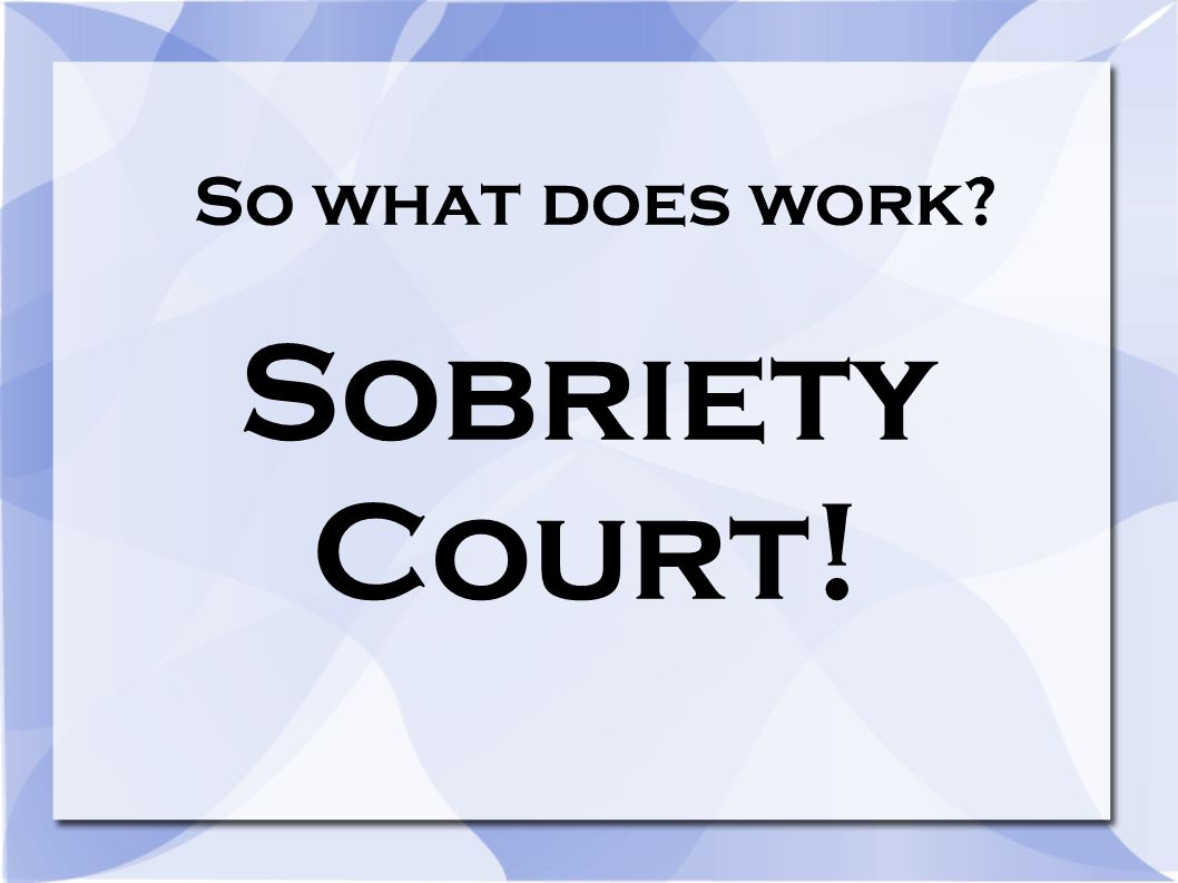 So what does work? Sobriety Court!