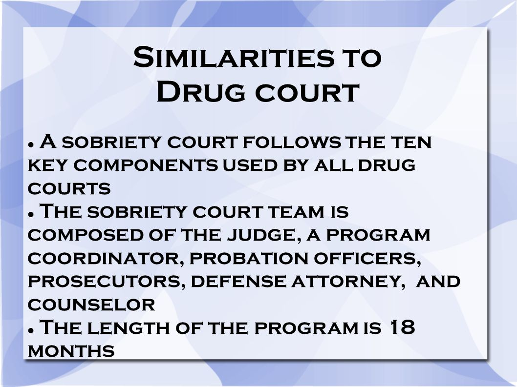 Similarities to Drug court A sobriety court follows the ten key components used by all drug courts The sobriety court team is composed of the judge, a program coordinator, probation officers, prosecutors, defense attorney, and counselor The length of the program is 18 months