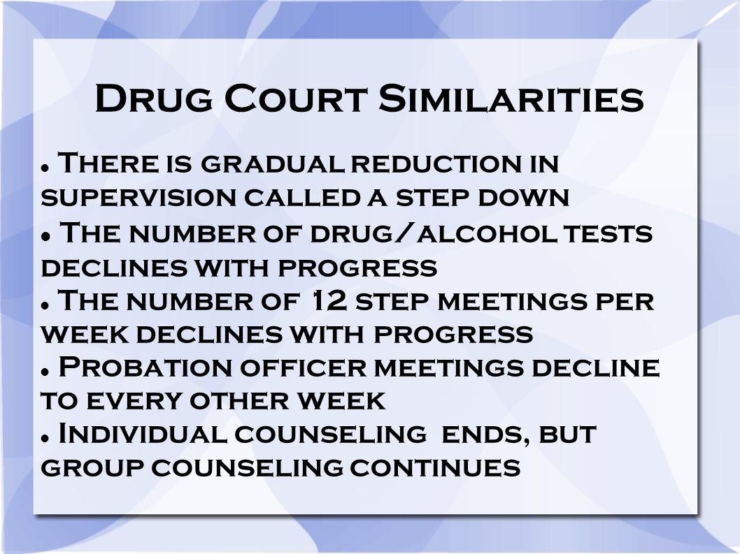 Drug Court Similarities There is gradual reduction in supervision called a step down The number of drug/alcohol tests declines with progress The number of 12 step meetings per week declines with progress Probation officer meetings decline to every other week Individual counseling ends, but group counseling continues