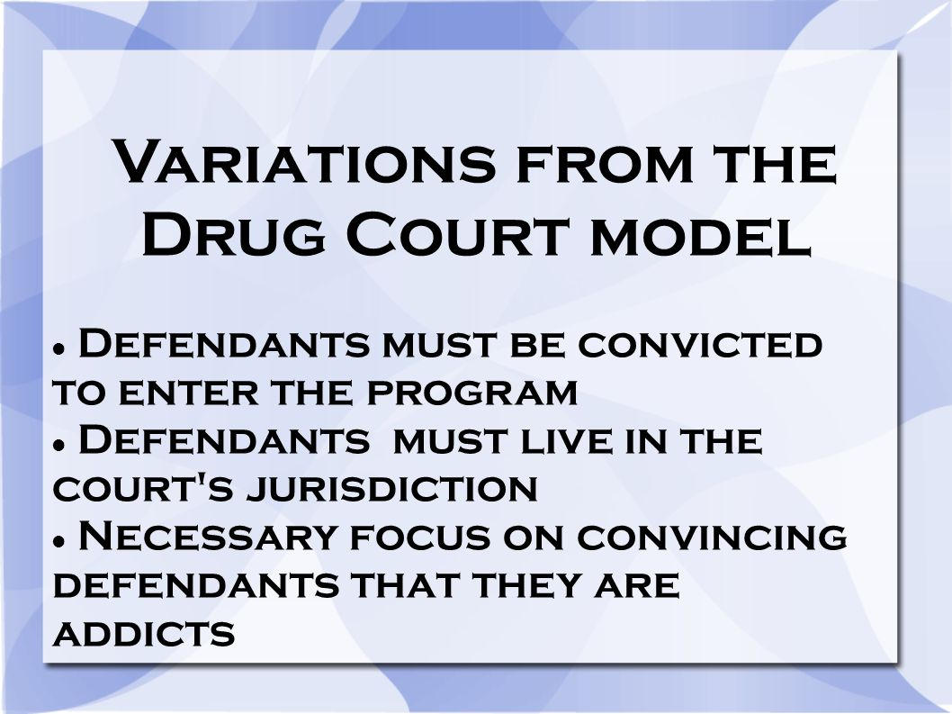 Variations from the Drug Court model Defendants must be convicted to enter the program Defendants must live in the court s jurisdiction Necessary focus on convincing defendants that they are addicts