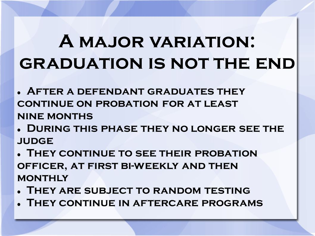 A major variation: graduation is not the end After a defendant graduates they continue on probation for at least nine months During this phase they no longer see the judge They continue to see their probation officer, at first bi-weekly and then monthly They are subject to random testing They continue in aftercare programs