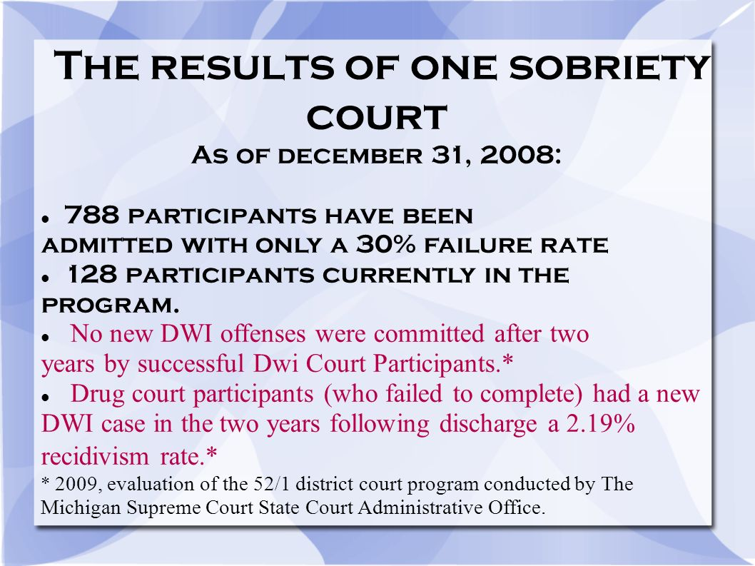The results of one sobriety court As of december 31, 2008: 788 participants have been admitted with only a 30% failure rate 128 participants currently