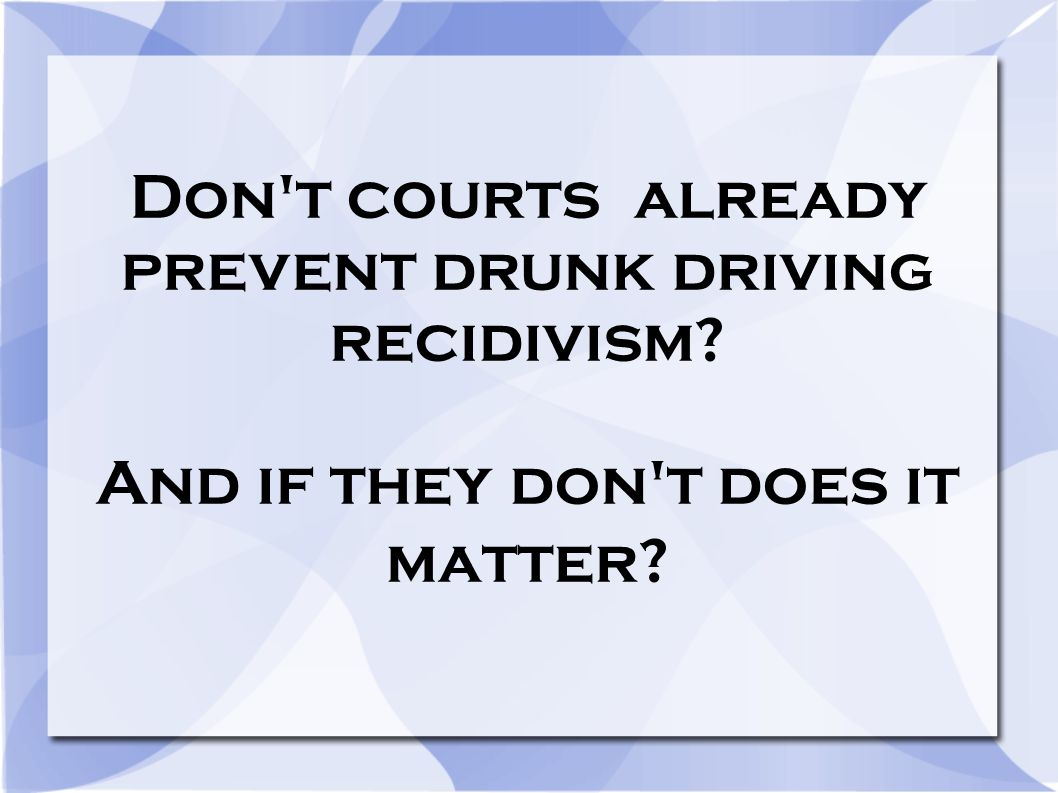 Don't courts already prevent drunk driving recidivism? And if they don't does it matter?