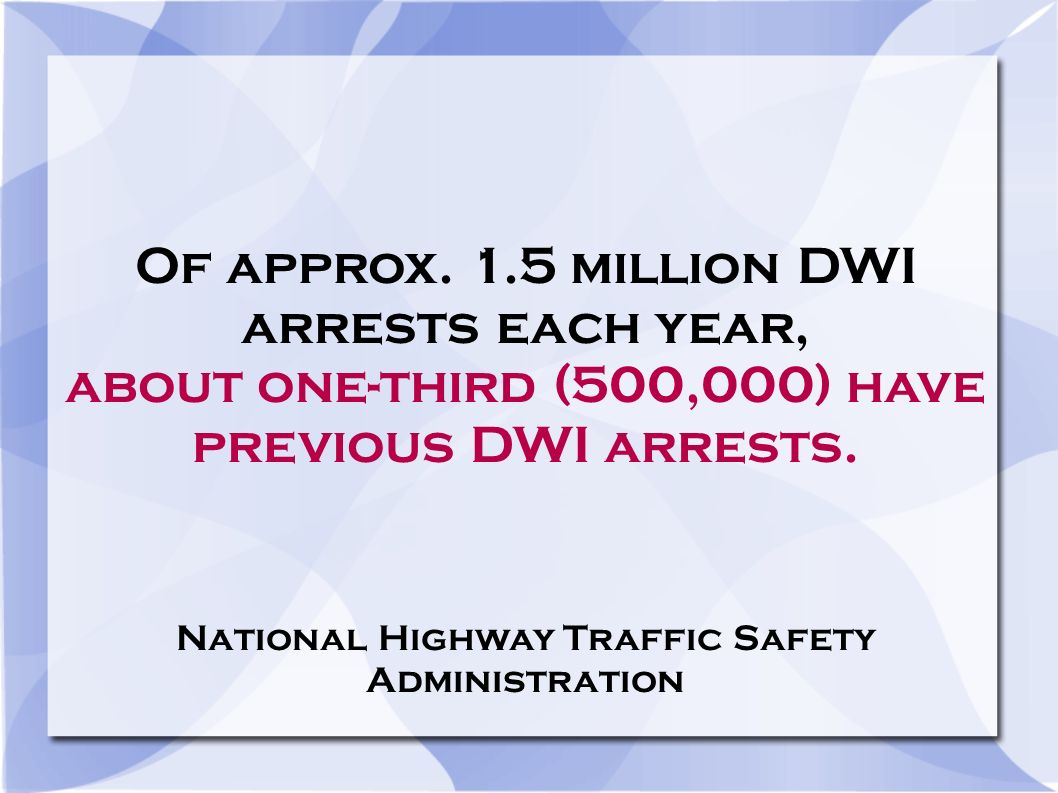 Of approx. 1.5 million DWI arrests each year, about one-third (500,000) have previous DWI arrests.