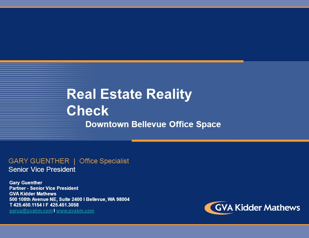 Real Estate Reality Check Downtown Bellevue Office Space GARY GUENTHER | Office Specialist Senior Vice President Gary Guenther Partner - Senior Vice President GVA Kidder Mathews 500 108th Avenue NE, Suite 2400 l Bellevue, WA 98004 T 425.450.1154 l F 425.451.3058 garyg@gvakm.comgaryg@gvakm.com l www.gvakm.comwww.gvakm.com