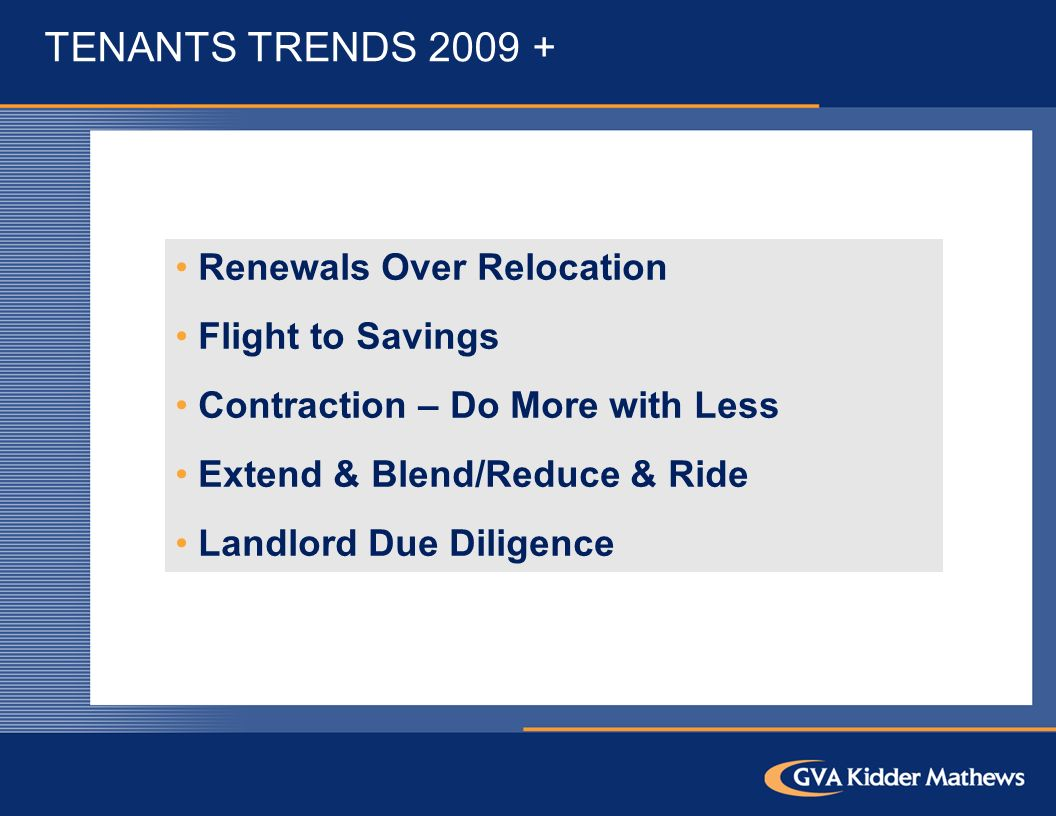 TENANTS TRENDS Renewals Over Relocation Flight to Savings Contraction – Do More with Less Extend & Blend/Reduce & Ride Landlord Due Diligence