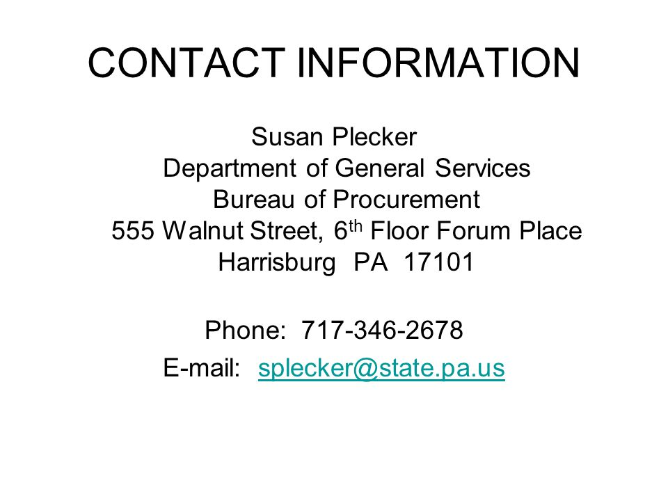 CONTACT INFORMATION Susan Plecker Department of General Services Bureau of Procurement 555 Walnut Street, 6 th Floor Forum Place Harrisburg PA 17101 Phone: 717-346-2678 E-mail: splecker@state.pa.ussplecker@state.pa.us
