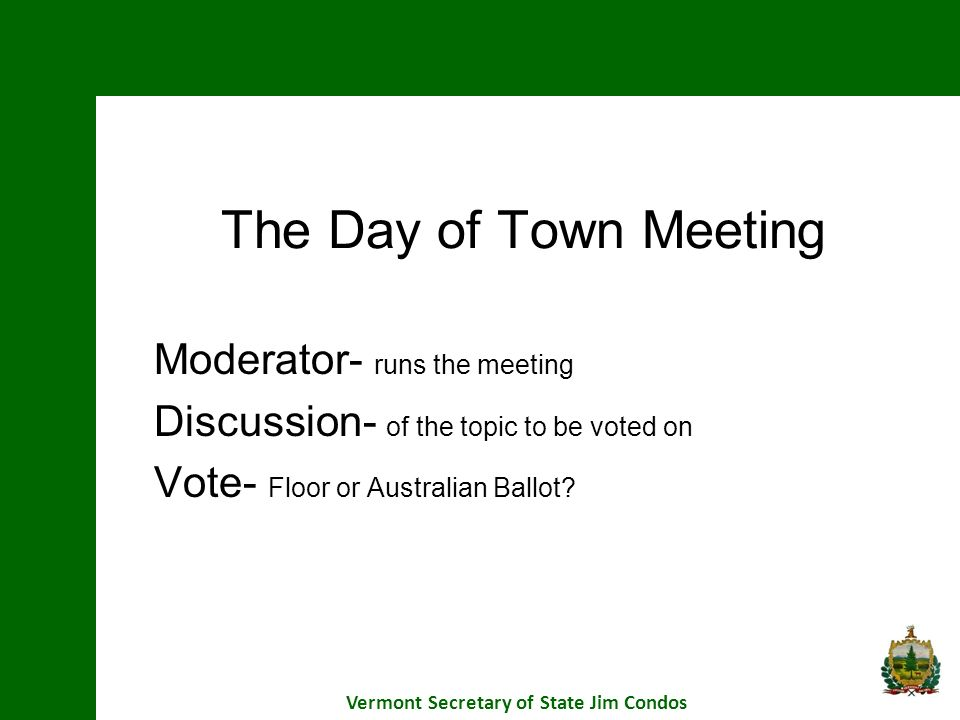 The Day of Town Meeting Moderator- runs the meeting Discussion- of the topic to be voted on Vote- Floor or Australian Ballot? Vermont Secretary of Sta