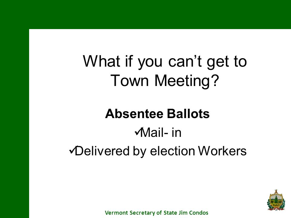 What if you cant get to Town Meeting? Absentee Ballots Mail- in Delivered by election Workers Vermont Secretary of State Jim Condos