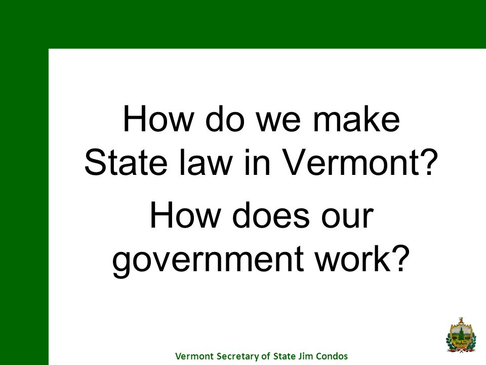 How do we make State law in Vermont? How does our government work? Vermont Secretary of State Jim Condos