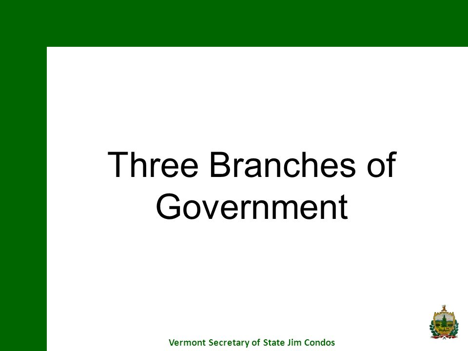Three Branches of Government Vermont Secretary of State Jim Condos