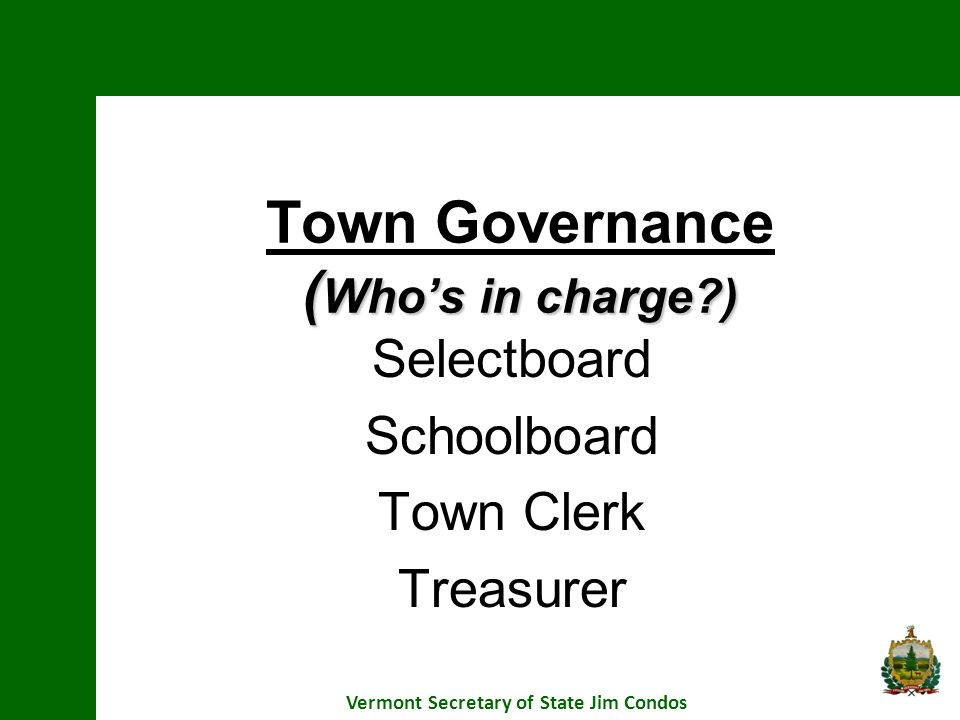 ( Whos in charge?) Town Governance ( Whos in charge?) Selectboard Schoolboard Town Clerk Treasurer Vermont Secretary of State Jim Condos