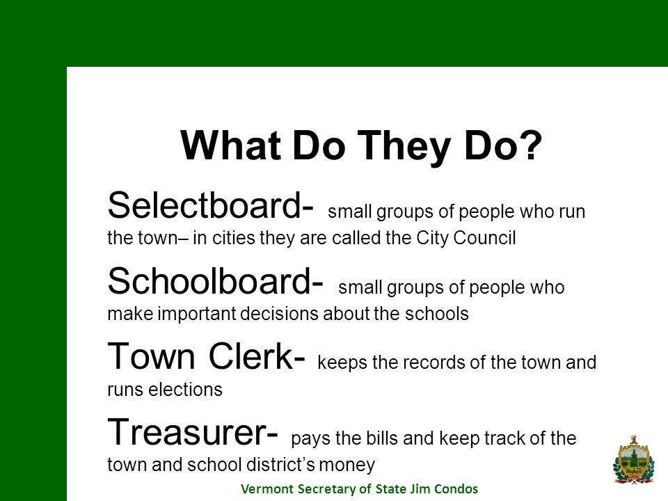 What Do They Do? Selectboard- small groups of people who run the town– in cities they are called the City Council Schoolboard- small groups of people