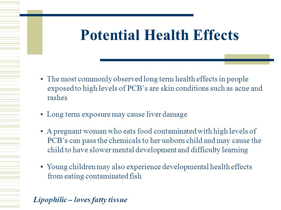 Potential Health Effects The most commonly observed long term health effects in people exposed to high levels of PCBs are skin conditions such as acne