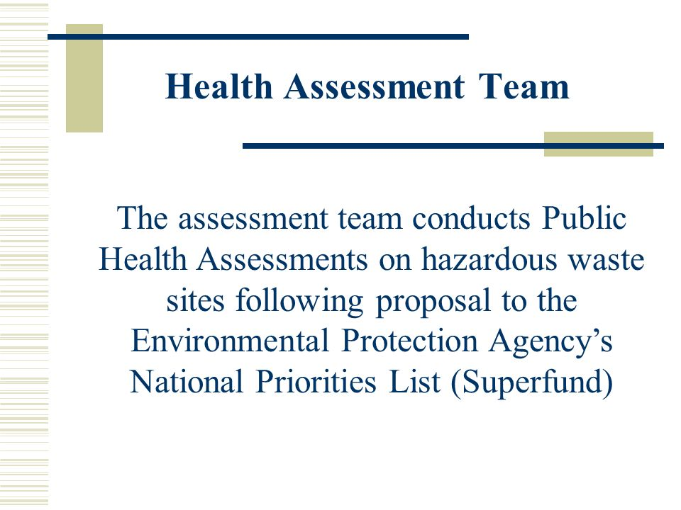 Health Assessment Team The assessment team conducts Public Health Assessments on hazardous waste sites following proposal to the Environmental Protect