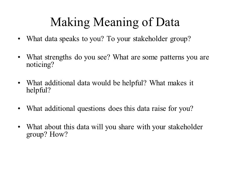 Making Meaning of Data What data speaks to you? To your stakeholder group? What strengths do you see? What are some patterns you are noticing? What ad