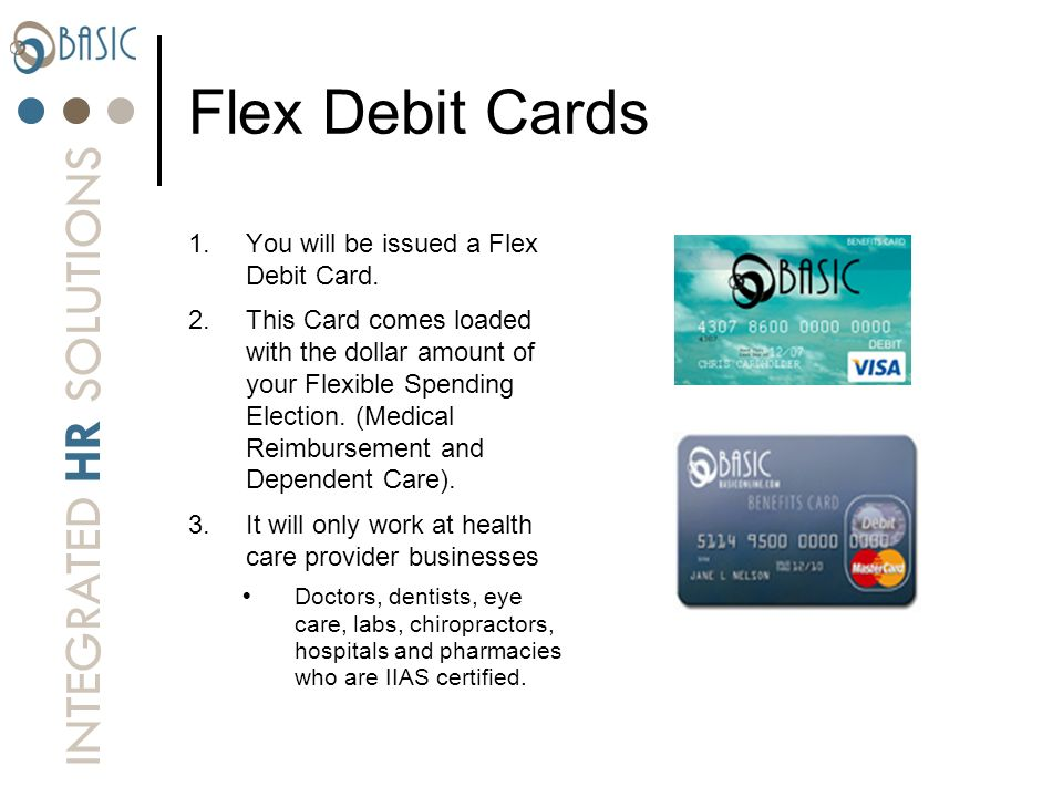 INTEGRATED HR SOLUTIONS Flex Debit Cards 1.You will be issued a Flex Debit Card. 2.This Card comes loaded with the dollar amount of your Flexible Spen
