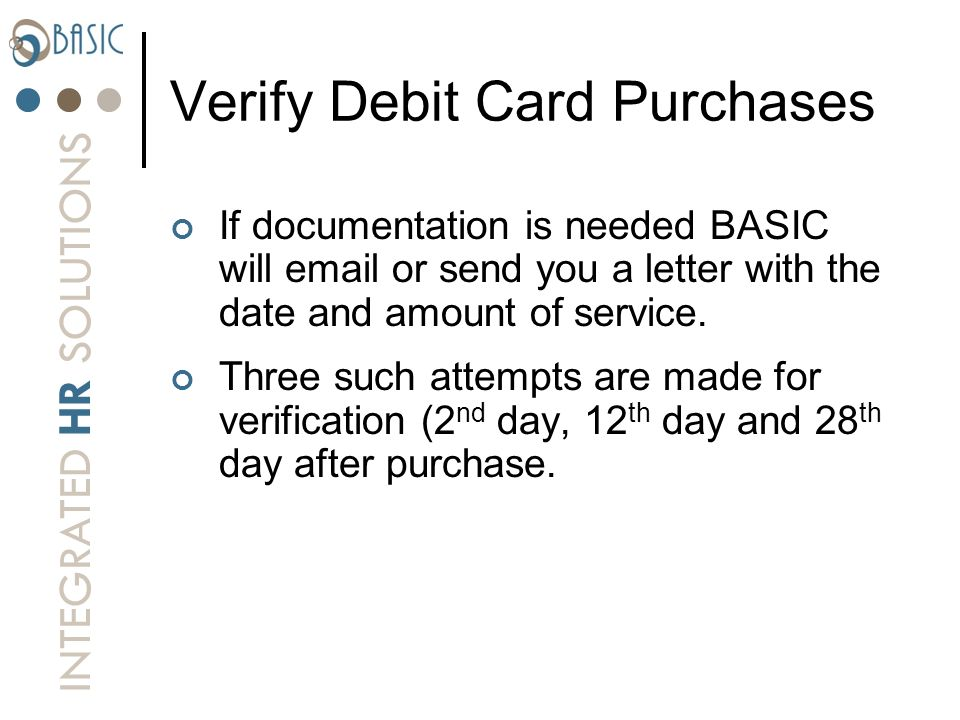 INTEGRATED HR SOLUTIONS Verify Debit Card Purchases If documentation is needed BASIC will email or send you a letter with the date and amount of servi