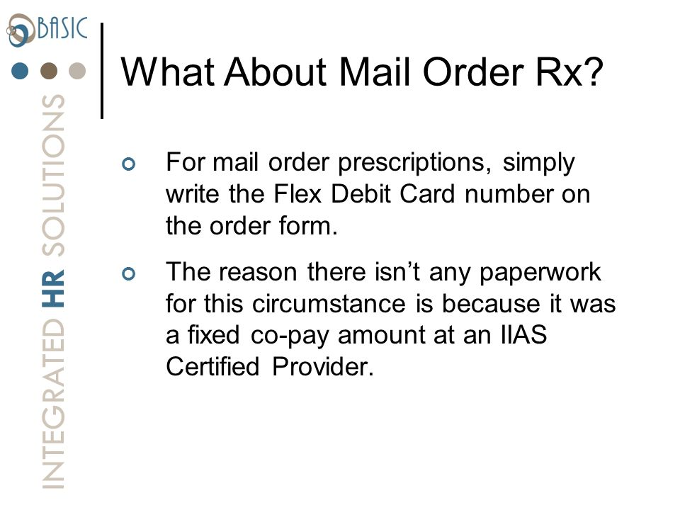 INTEGRATED HR SOLUTIONS What About Mail Order Rx? For mail order prescriptions, simply write the Flex Debit Card number on the order form. The reason