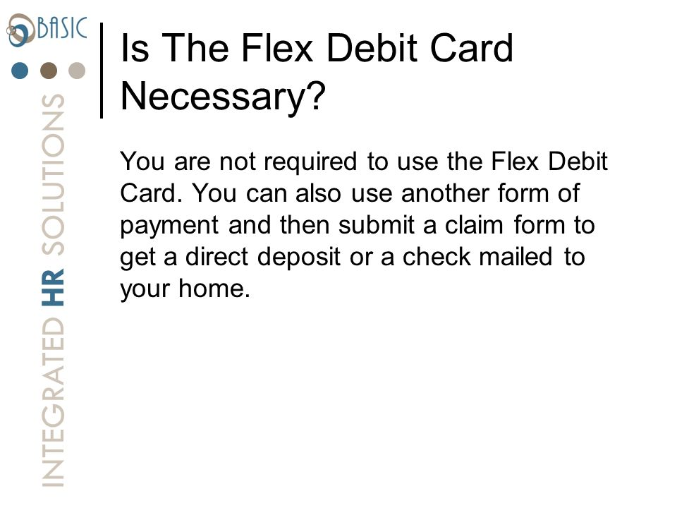 INTEGRATED HR SOLUTIONS Is The Flex Debit Card Necessary? You are not required to use the Flex Debit Card. You can also use another form of payment an