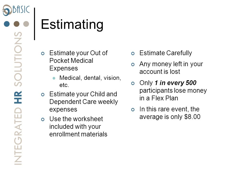 INTEGRATED HR SOLUTIONS Estimating Estimate your Out of Pocket Medical Expenses Medical, dental, vision, etc. Estimate your Child and Dependent Care w