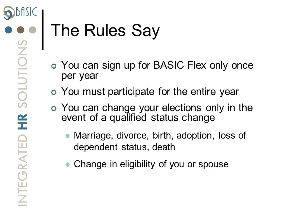 INTEGRATED HR SOLUTIONS The Rules Say You can sign up for BASIC Flex only once per year You must participate for the entire year You can change your e