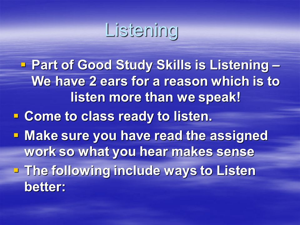 Listening Part of Good Study Skills is Listening – We have 2 ears for a reason which is to listen more than we speak! Part of Good Study Skills is Lis
